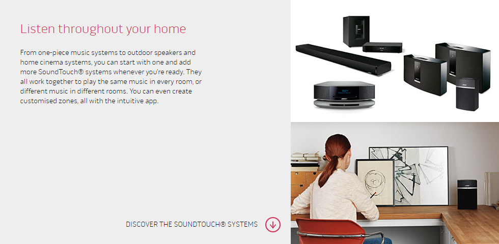 Listen throughout your home From one-piece music systems to outdoor speakers and home cinema systems, you can start with one and add more SoundTouch® systems whenever you're ready. They all work together to play the same music in every room, or different music in different rooms. You can even create customised zones, all with the intuitive app.
