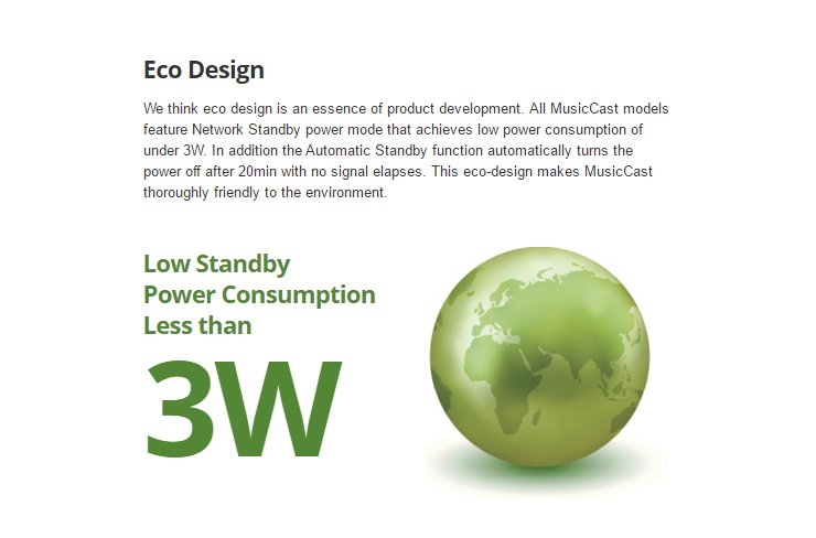 We think eco design is an essence of product development. All MusicCast models feature Network Standby power mode that achieves low power consumption of under 3W. In addition the Automatic Standby function automatically turns the power off after 20min with no signal elapses. This eco-design makes MusicCast thoroughly friendly to the environment. Low Standby  Power Consumption  Less than 3W